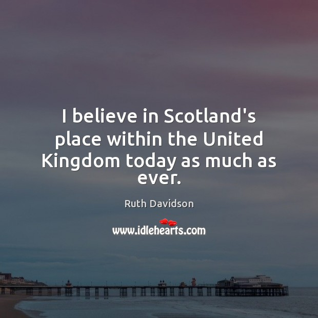 I believe in Scotland's place within the United Kingdom today as much as ever. Image