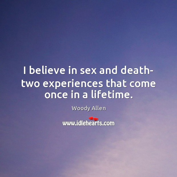 I believe in sex and death- two experiences that come once in a lifetime. Image