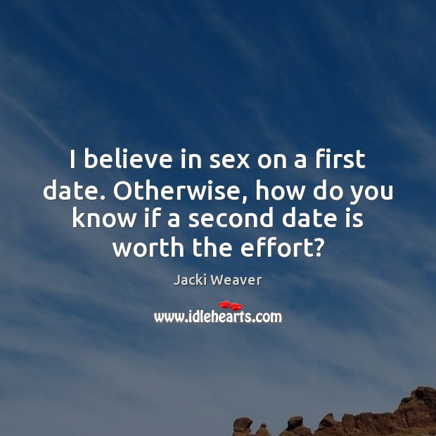 I believe in sex on a first date. Otherwise, how do you Image