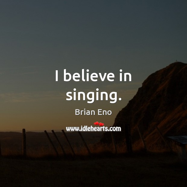 Image, I believe in singing.