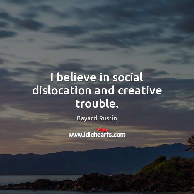 I believe in social dislocation and creative trouble. Image