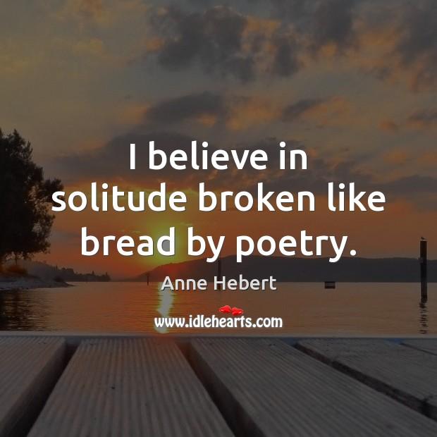 Image, I believe in solitude broken like bread by poetry.