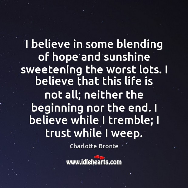I believe in some blending of hope and sunshine sweetening the worst Charlotte Bronte Picture Quote