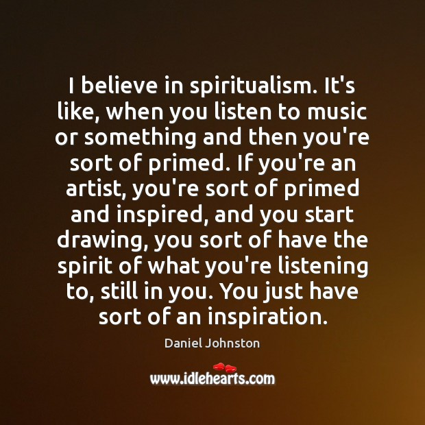 Image, I believe in spiritualism. It's like, when you listen to music or
