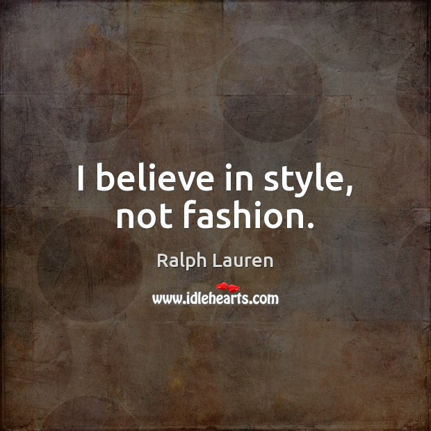 I believe in style, not fashion. Image