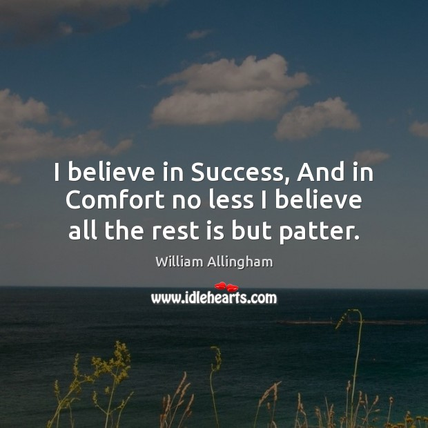 I believe in Success, And in Comfort no less I believe all the rest is but patter. William Allingham Picture Quote