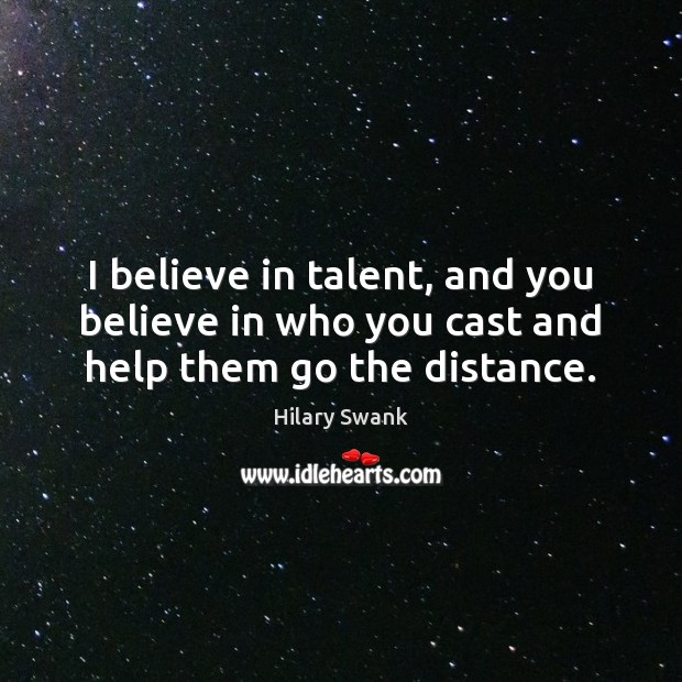 Image, I believe in talent, and you believe in who you cast and help them go the distance.