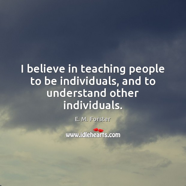 I believe in teaching people to be individuals, and to understand other individuals. Image