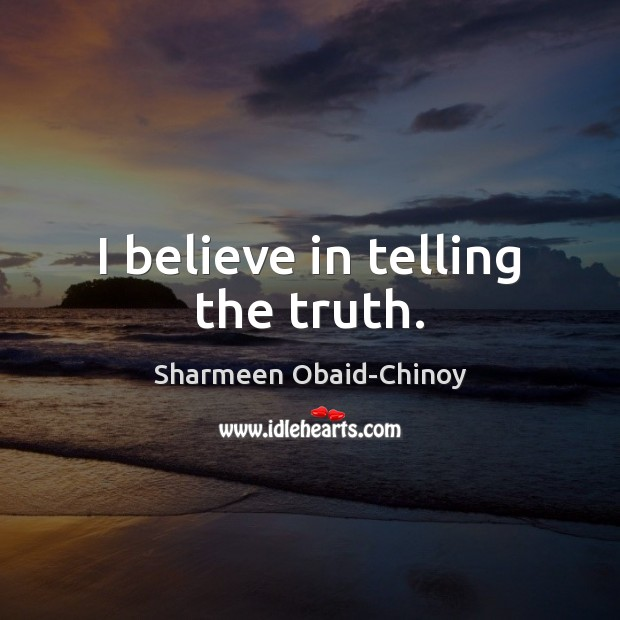 I believe in telling the truth. Sharmeen Obaid-Chinoy Picture Quote