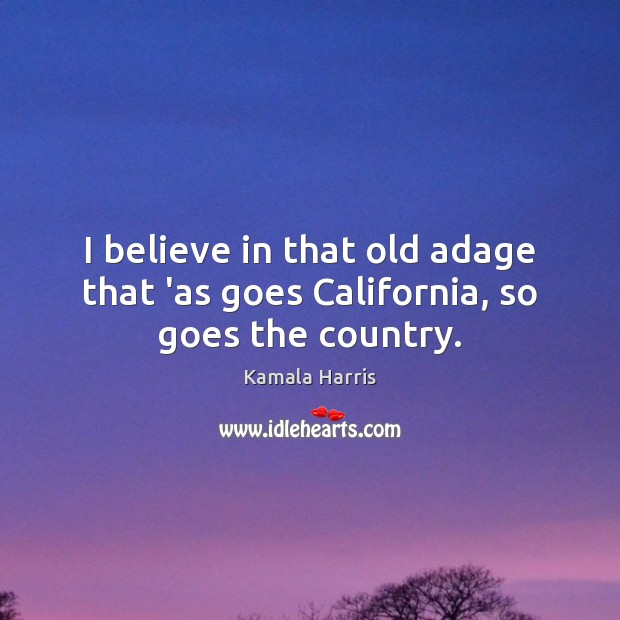 I believe in that old adage that 'as goes California, so goes the country. Image