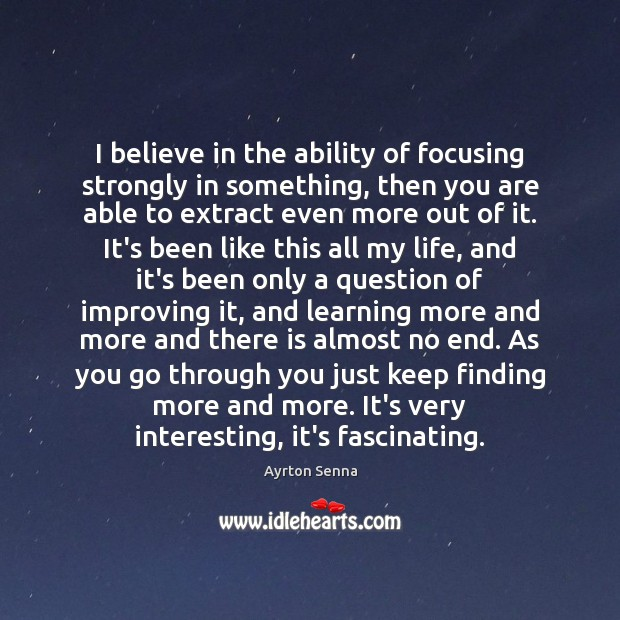 I believe in the ability of focusing strongly in something, then you Ayrton Senna Picture Quote
