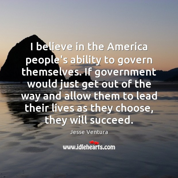 I believe in the America people's ability to govern themselves. If government Image