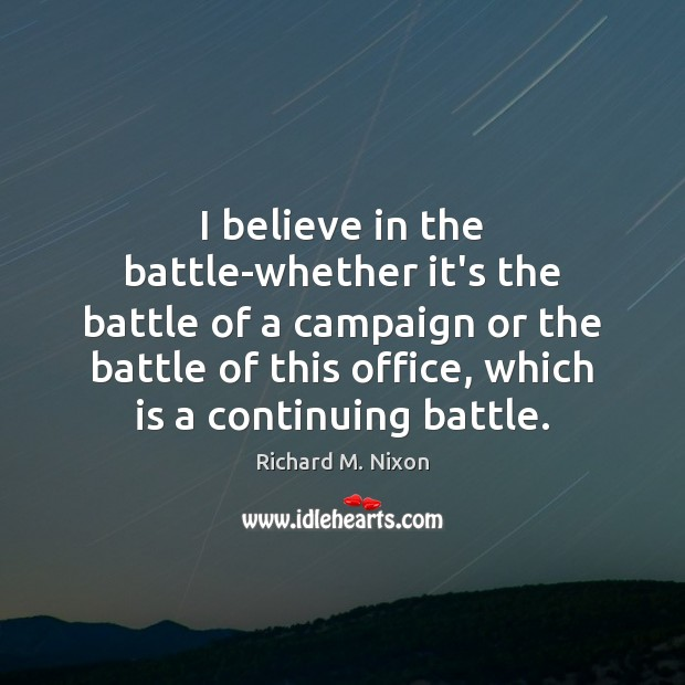 I believe in the battle-whether it's the battle of a campaign or Richard M. Nixon Picture Quote