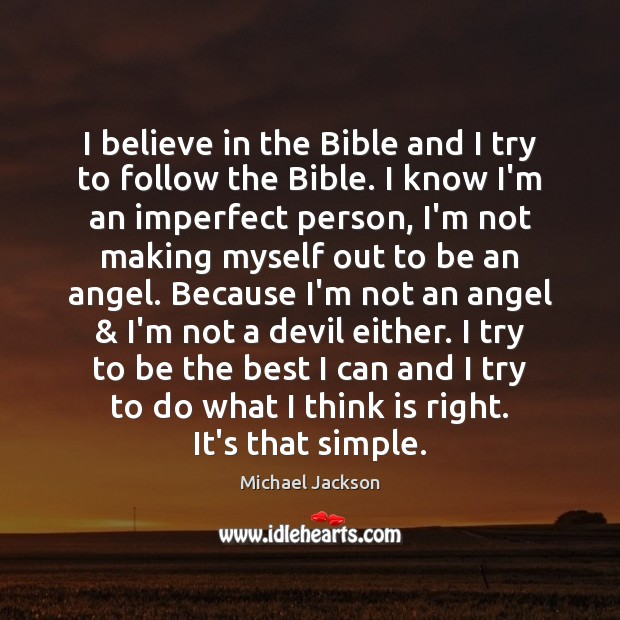 I believe in the Bible and I try to follow the Bible. Michael Jackson Picture Quote