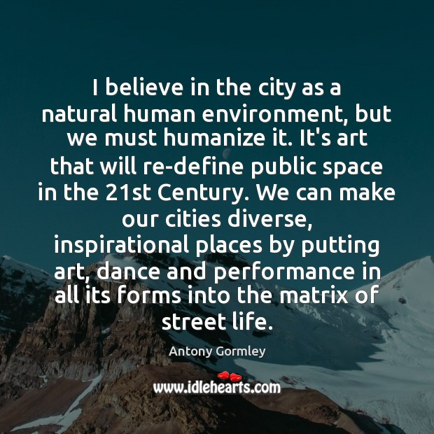 Image, I believe in the city as a natural human environment, but we