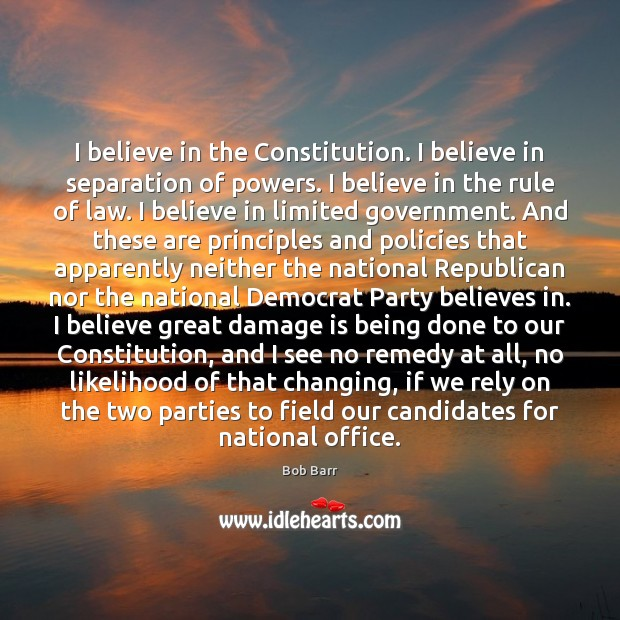I believe in the Constitution. I believe in separation of powers. I Bob Barr Picture Quote