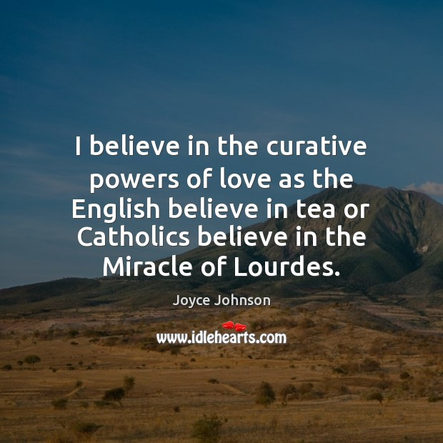 I believe in the curative powers of love as the English believe Image