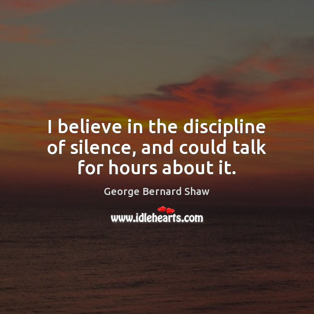 I believe in the discipline of silence, and could talk for hours about it. George Bernard Shaw Picture Quote
