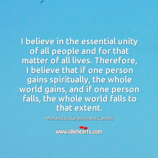 I believe in the essential unity of all people and for that matter of all lives. Image