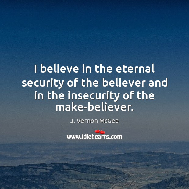 I believe in the eternal security of the believer and in the J. Vernon McGee Picture Quote