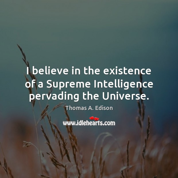 I believe in the existence of a Supreme Intelligence pervading the Universe. Image