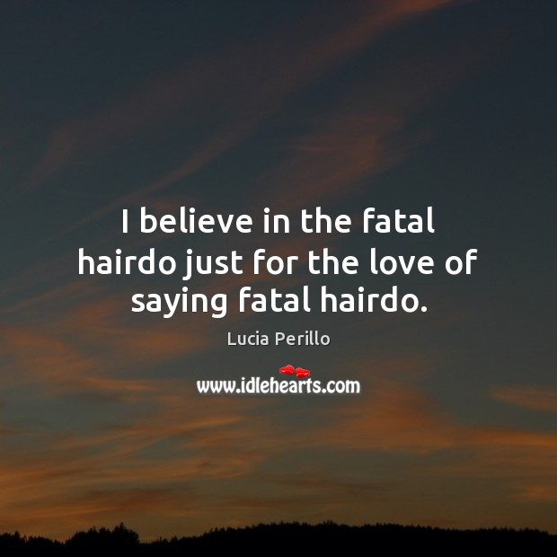 I believe in the fatal hairdo just for the love of saying fatal hairdo. Image