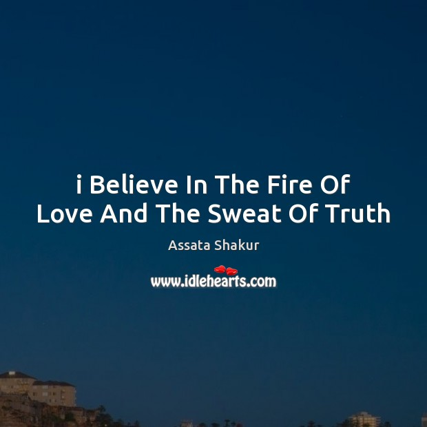 I Believe In The Fire Of Love And The Sweat Of Truth Assata Shakur Picture Quote