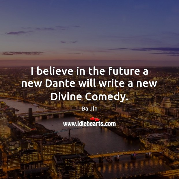 I believe in the future a new Dante will write a new Divine Comedy. Image