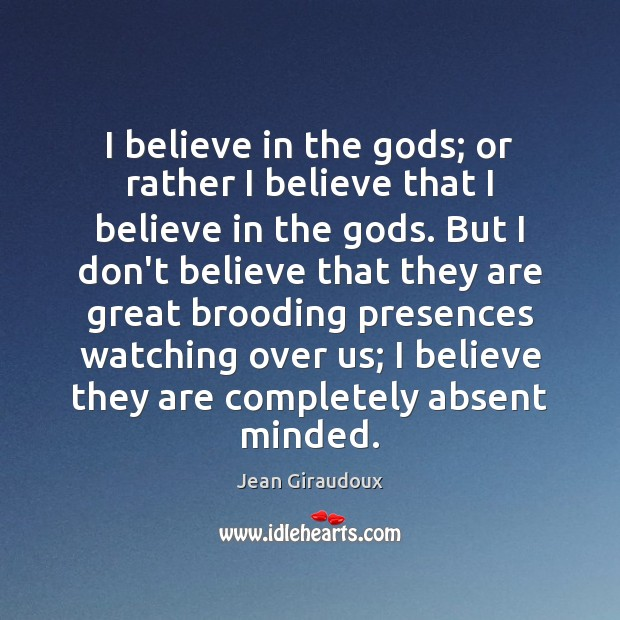 I believe in the Gods; or rather I believe that I believe Jean Giraudoux Picture Quote