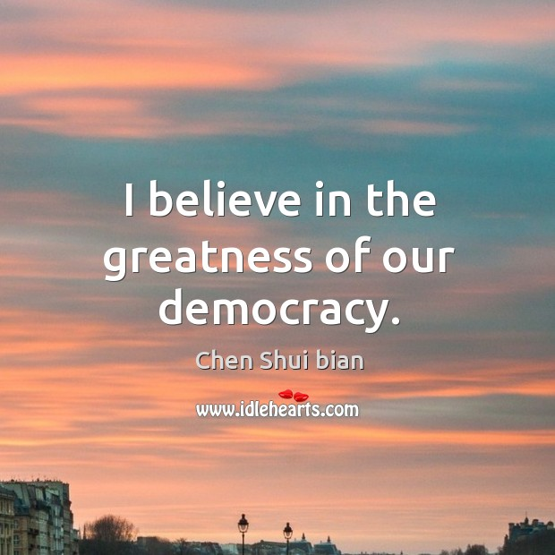 I believe in the greatness of our democracy. Image