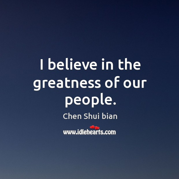 I believe in the greatness of our people. Image