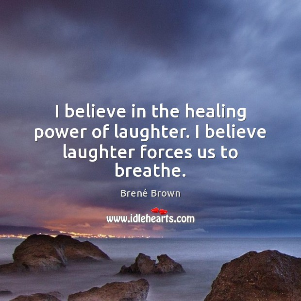 Image, I believe in the healing power of laughter. I believe laughter forces us to breathe.