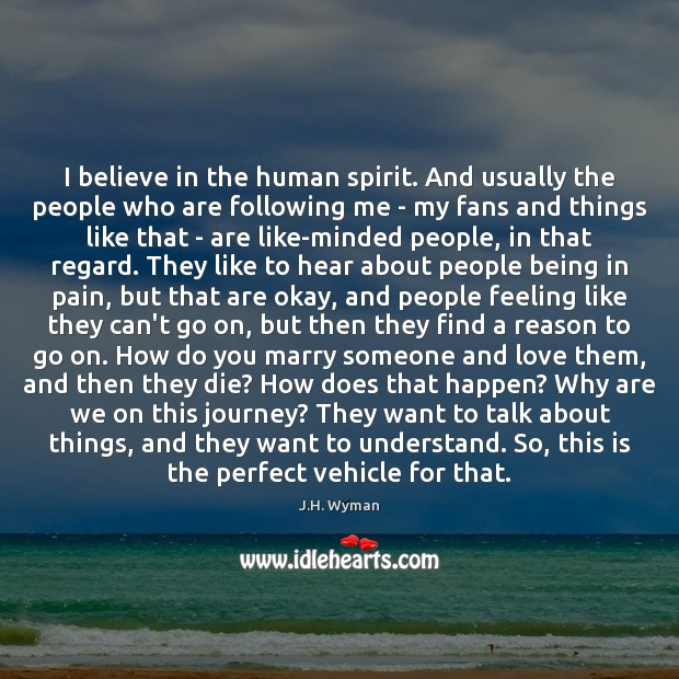 I believe in the human spirit. And usually the people who are Image