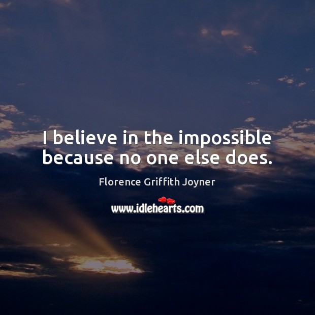 I believe in the impossible because no one else does. Image