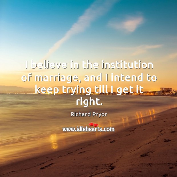 I believe in the institution of marriage, and I intend to keep trying till I get it right. Image