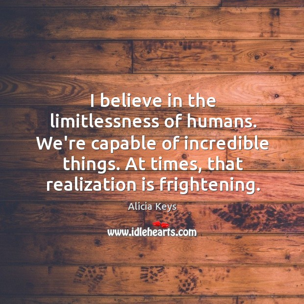 Image, I believe in the limitlessness of humans. We're capable of incredible things.
