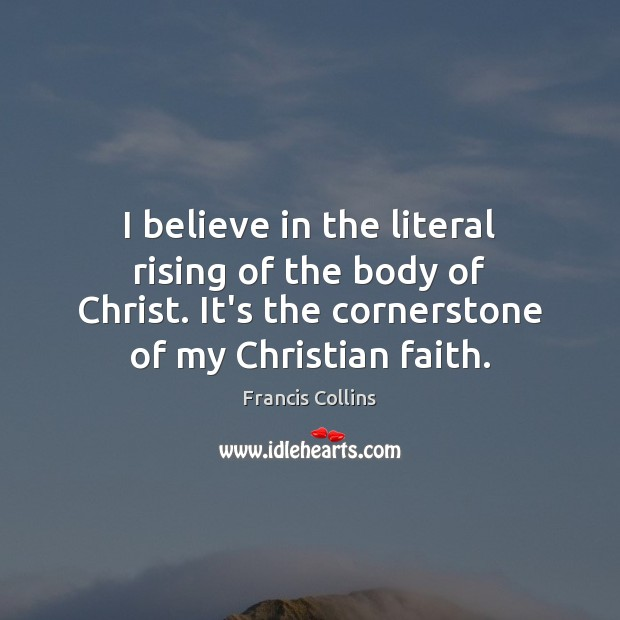 I believe in the literal rising of the body of Christ. It's Francis Collins Picture Quote