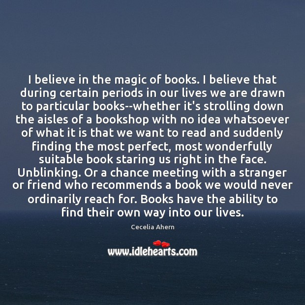 I believe in the magic of books. I believe that during certain Cecelia Ahern Picture Quote