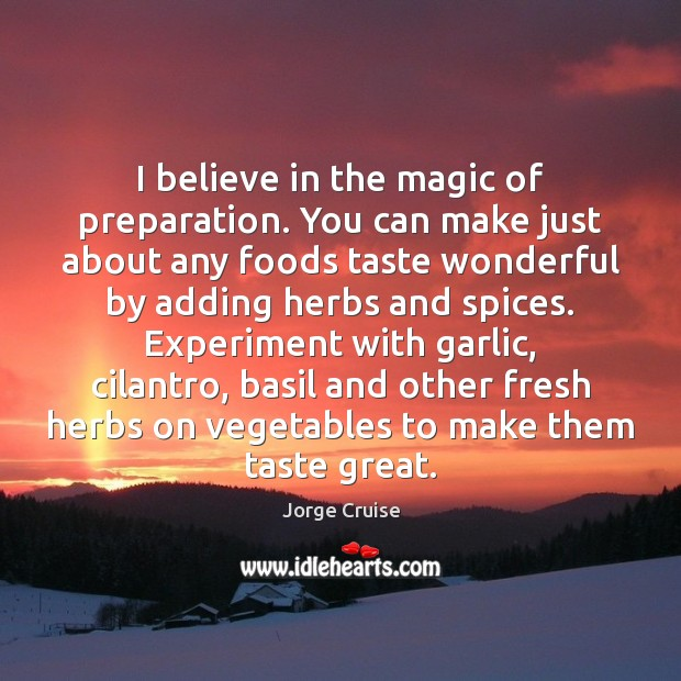 Image, I believe in the magic of preparation. You can make just about