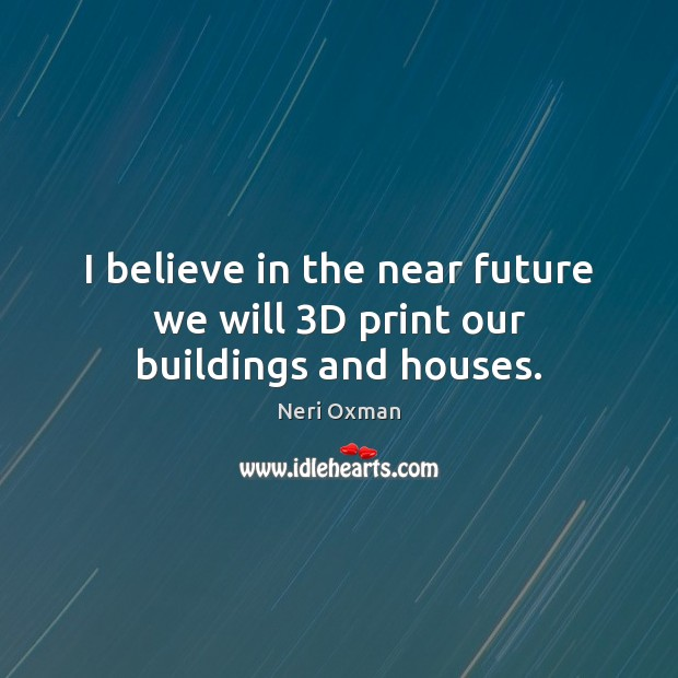 I believe in the near future we will 3D print our buildings and houses. Image