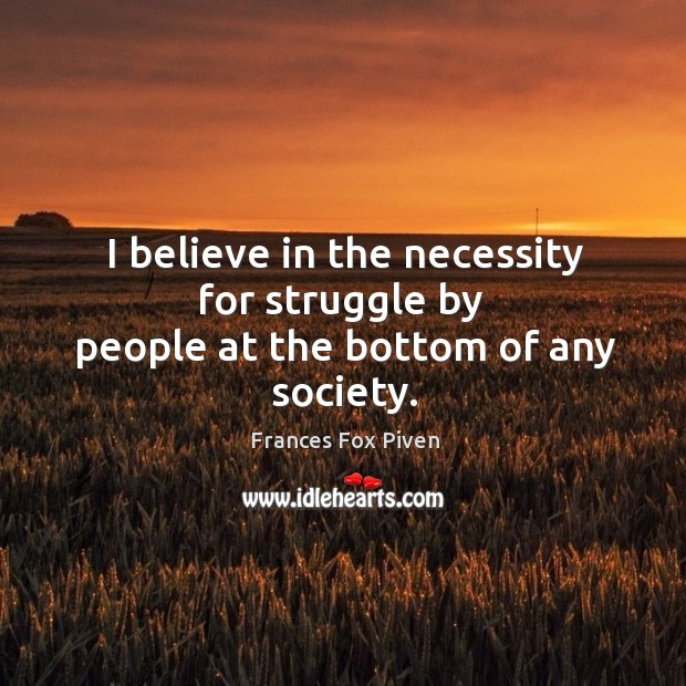 I believe in the necessity for struggle by people at the bottom of any society. Image