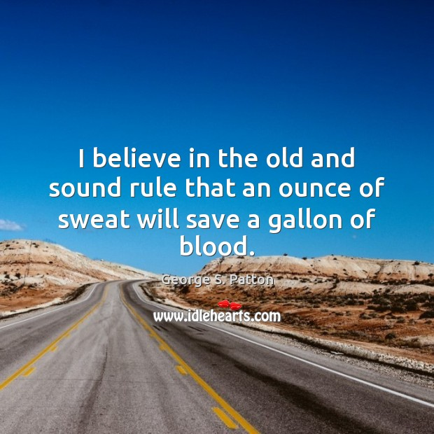 Image, I believe in the old and sound rule that an ounce of sweat will save a gallon of blood.