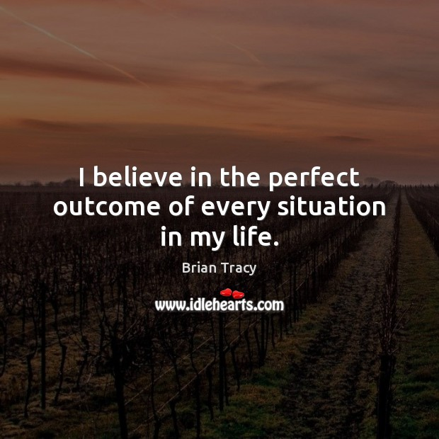 Image, I believe in the perfect outcome of every situation in my life.