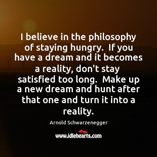 Image, I believe in the philosophy of staying hungry.  If you have a