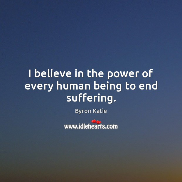I believe in the power of every human being to end suffering. Image