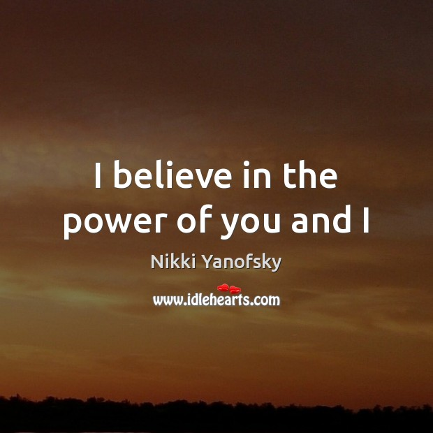 I believe in the power of you and I Image