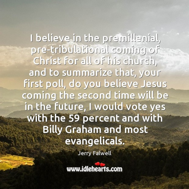 I believe in the premillenial, pre-tribulational coming of Christ for all of Jerry Falwell Picture Quote