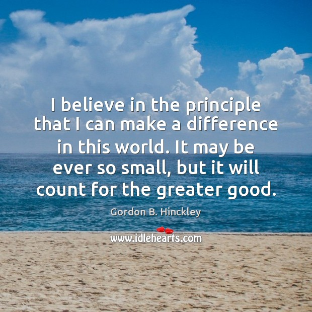 I believe in the principle that I can make a difference in Gordon B. Hinckley Picture Quote