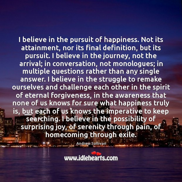 I believe in the pursuit of happiness. Not its attainment, nor its Andrew Sullivan Picture Quote