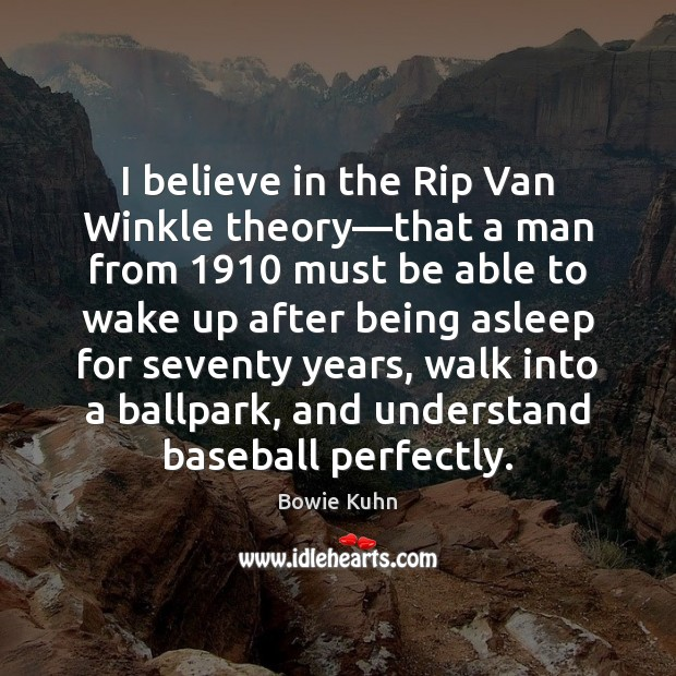 Image, I believe in the Rip Van Winkle theory—that a man from 1910